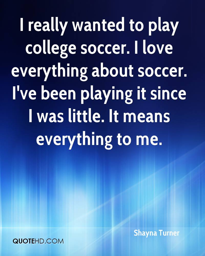 i really wanted to play college sccer. i love everything about soccer. i've been playing it since i was little. it means everything to me. shayna turner