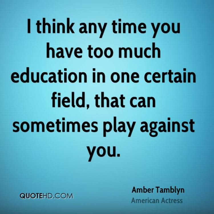 i think any time you have too much education in one certain field, that can sometimes play against you. amber tamblyn