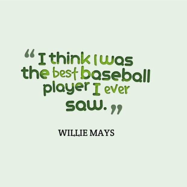 I Think I Was The Best Baseball Player I Ever Saw Willie Mays