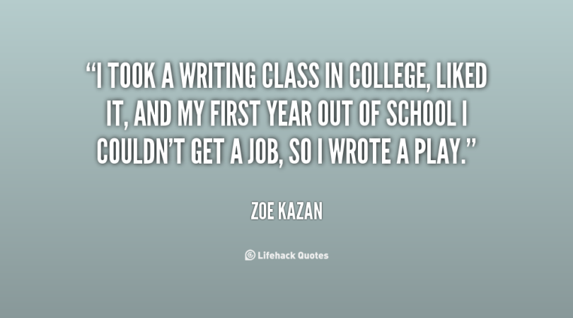 i took a writing class in college, liked it, and my first year out of school i couldn't get a job, so i wrote a play. zoe kazan