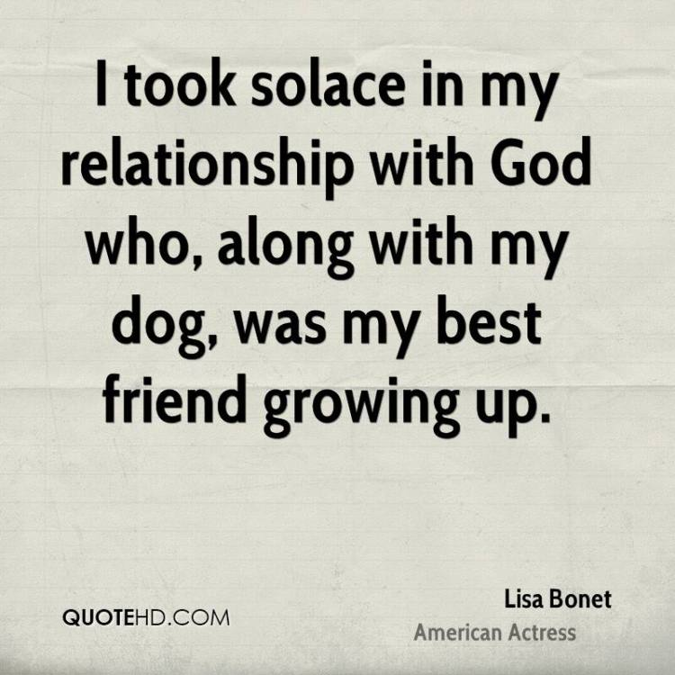 i took solace in my relationship with god who along with my dog was my best friend growing up.