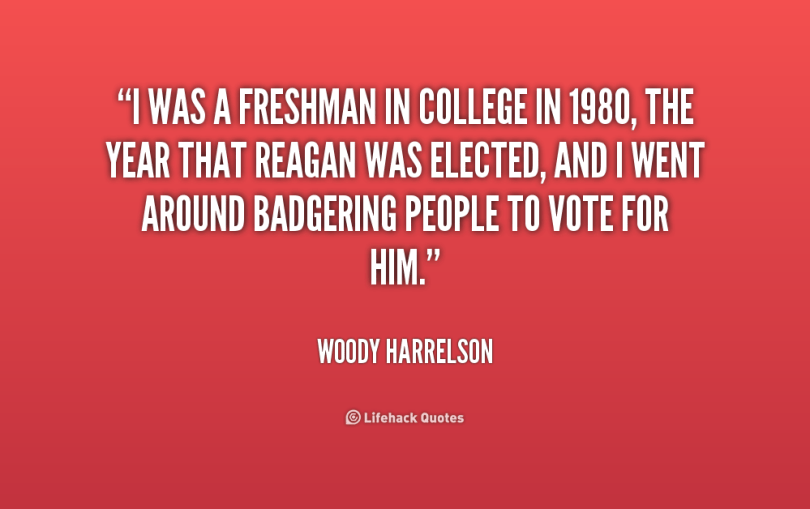 i was a freshman in college in 1980, the year that reagan was elected, and i went around badgering peop;e to vote for him. woody harrelson