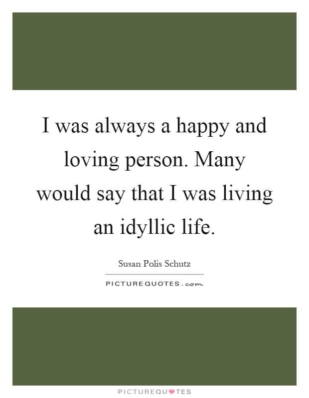 i Was Always A Happy And Loving Person Many Would Say That I Was Living An Idyllic Life Susan Polis Schutz