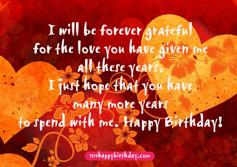 i will be forever grateful for the love you have given me all these years. i just hope that you have many more years to spend with me. happy birthday Birthday Love Quotes.