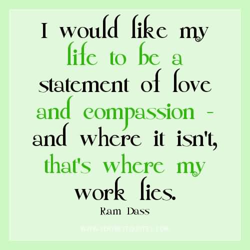 I Would Like My Lite To Be A Statement Of Love And Compassion And Where It Isnt Thats Where My Work Lies Ram Dass