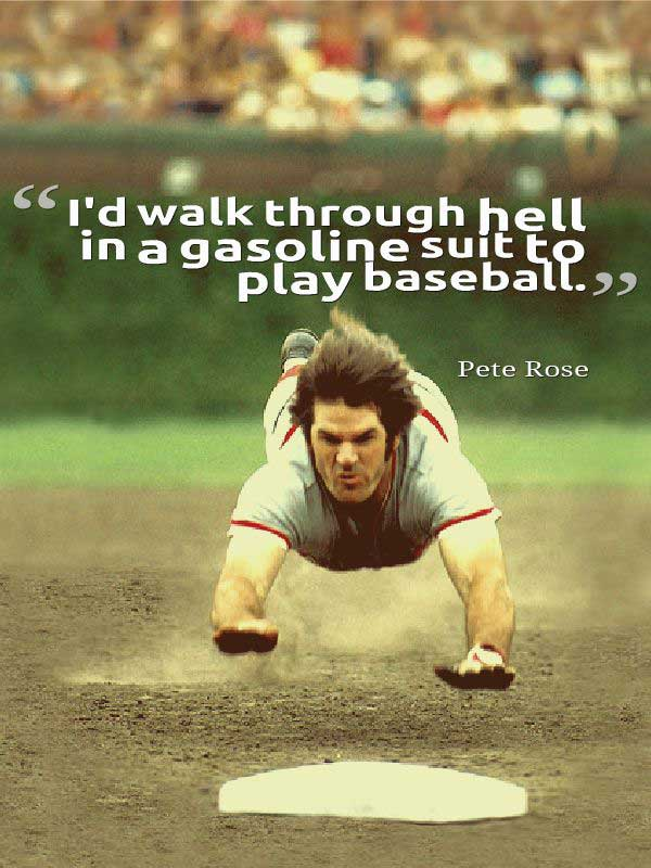 i'd walk through hell in a gasoline suit to play baseball. pete rose Funny Baseball Quotes
