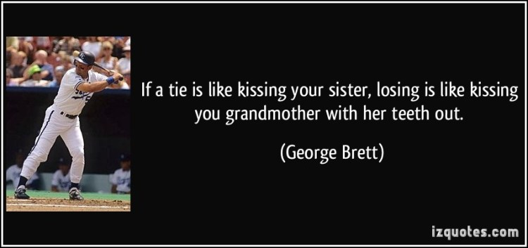 if a tie is like kissing you sister, losing is like kissing you grandmother with her teeth out. george brett