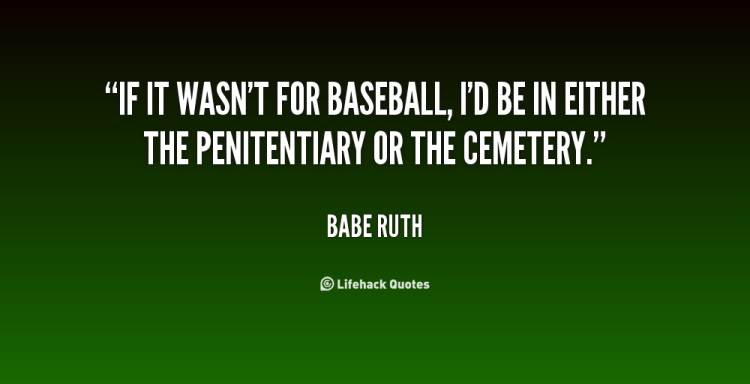if it wasn't for baseball, i'd be in either the penitentiary or the cemetery bebe ruth