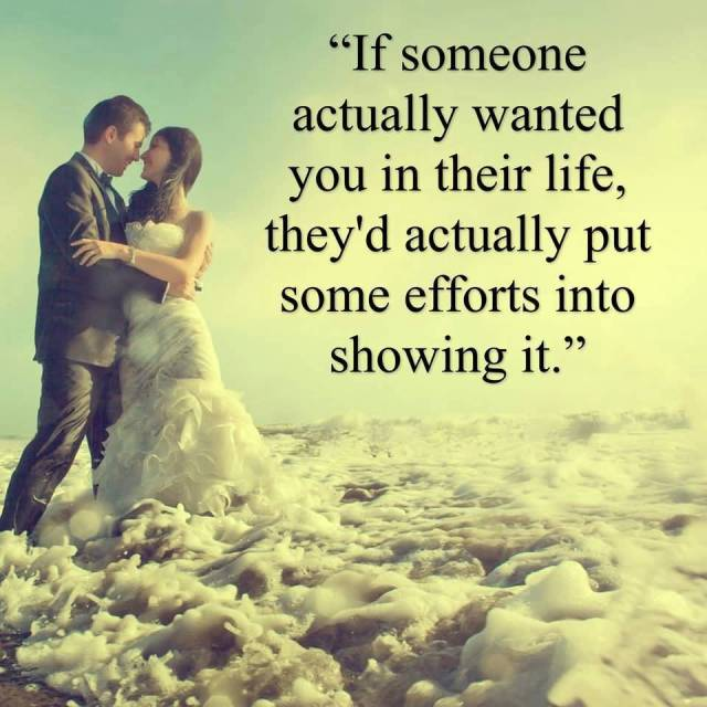 If Someone Actually Wanted You In Their Life Theyd Actually Put Some Efforts Into Showing It