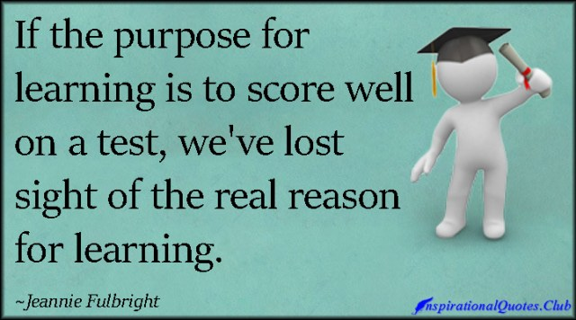 if the purpose for learning is to score well on a test, we've lost sight of the real reason for learnig. jennie fulbright