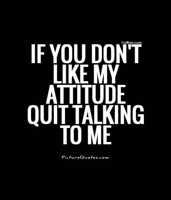 If You Dont Like My Attitude Quit Talking To Me