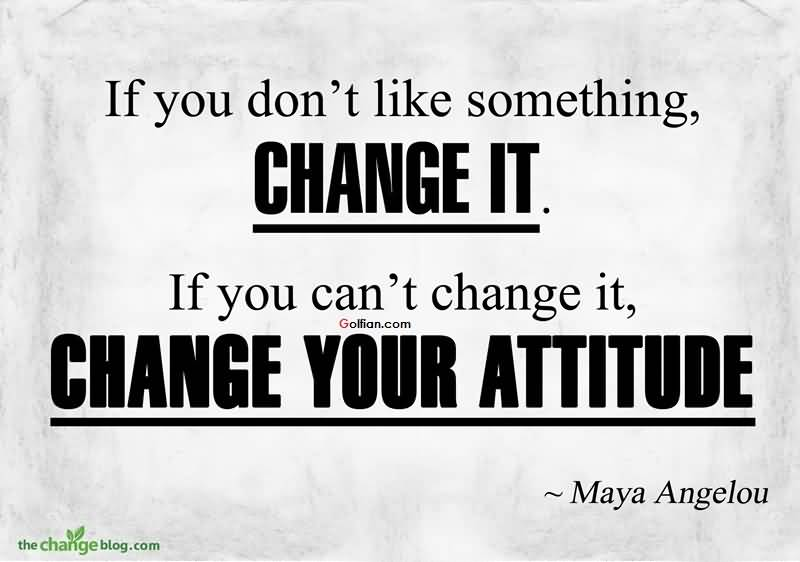 If You Dont Like Something Change It If You Cant Change It Change Your Attitude Maya Angelou