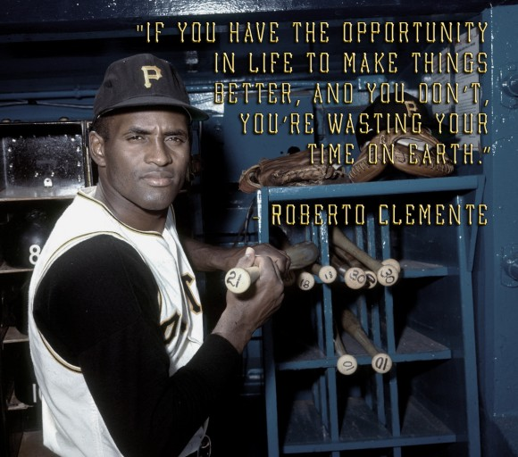 If You Have The Opportunity In Life To Make Things Better And You Dont Youre Wasting Your Time On Earth Roberto Clemente