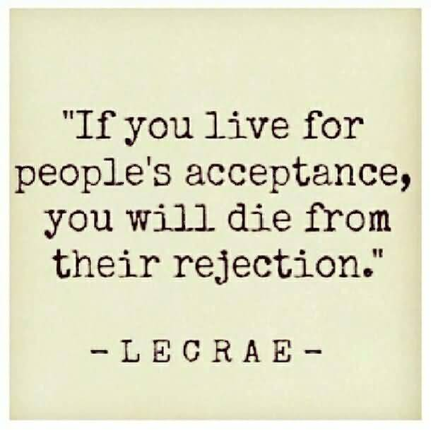If You Live For Peoples Acceptance You Will Die From Their Rejection Lecrae