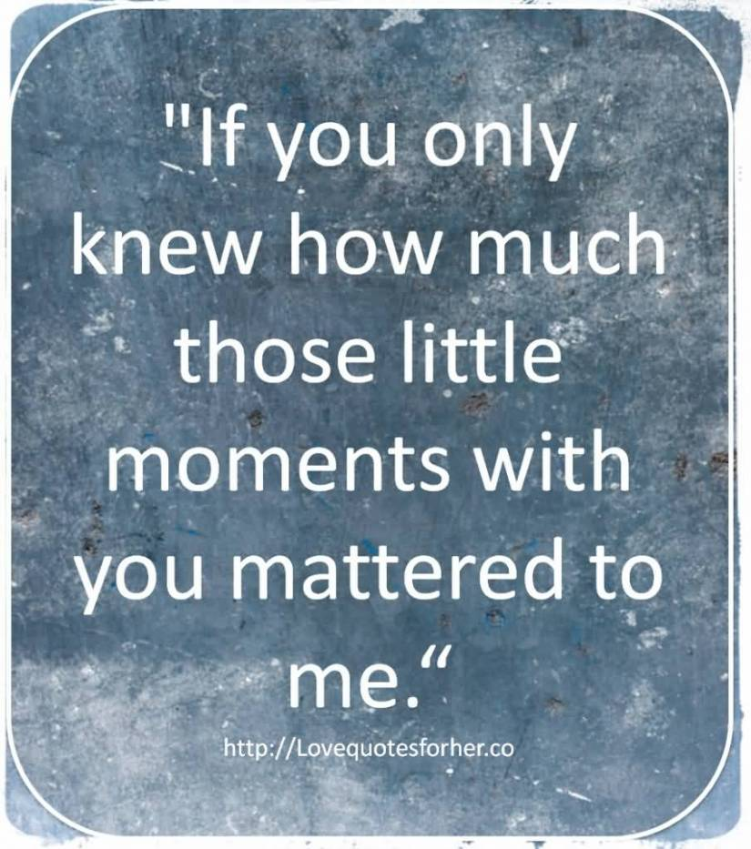If You Only Knew How Much Those Little Moments With You Mattered To Me