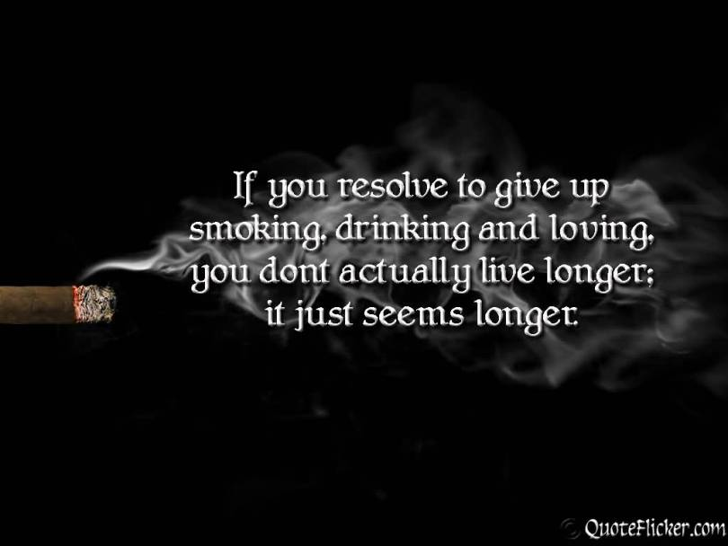 If You Resolve To Give Up Smoking Drinking And Loving You Dont Actually Live Longer It Just Seems Longer
