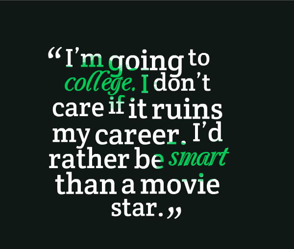 im going to college. i dont care if it ruins my career. i'd rather be smart then a movie star.
