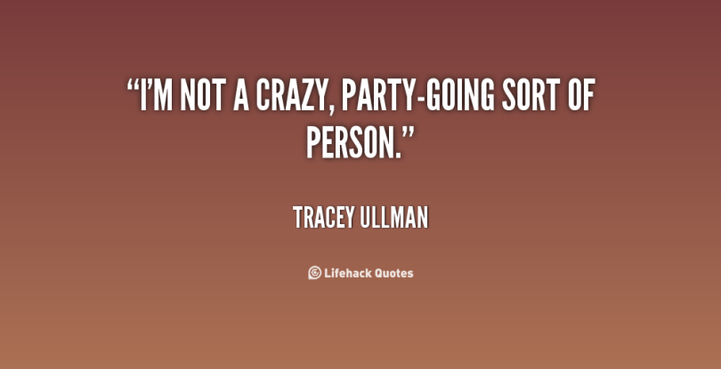 im not a crazy, party going sort of person. tracey ullman