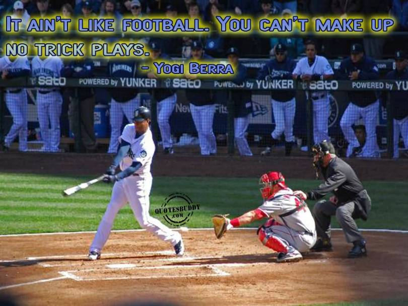 it ain't like football. you can't make up no trick plays. yogi berra