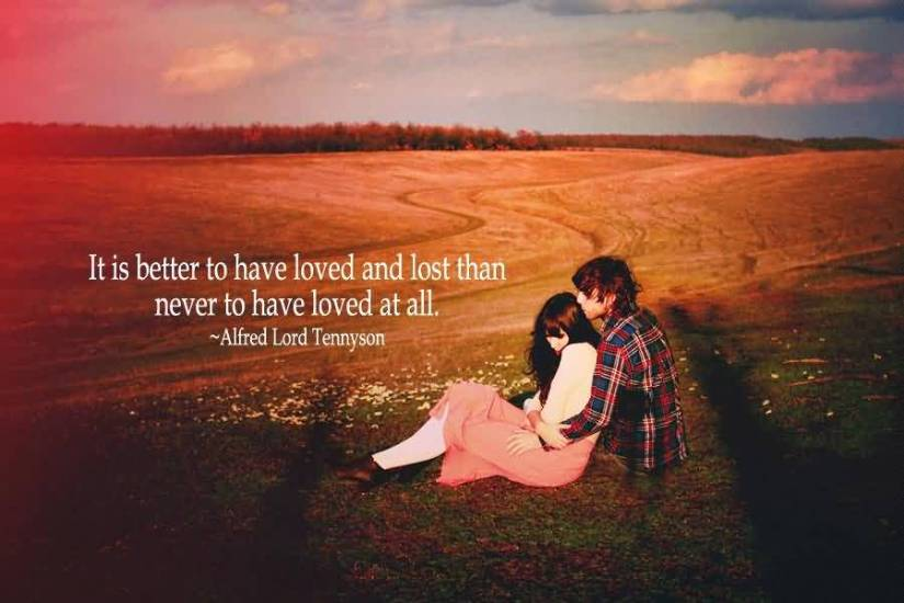 It Is Better To Have Loved And Lost Than Never To Have Loved At All Alfred Lord Tennyson