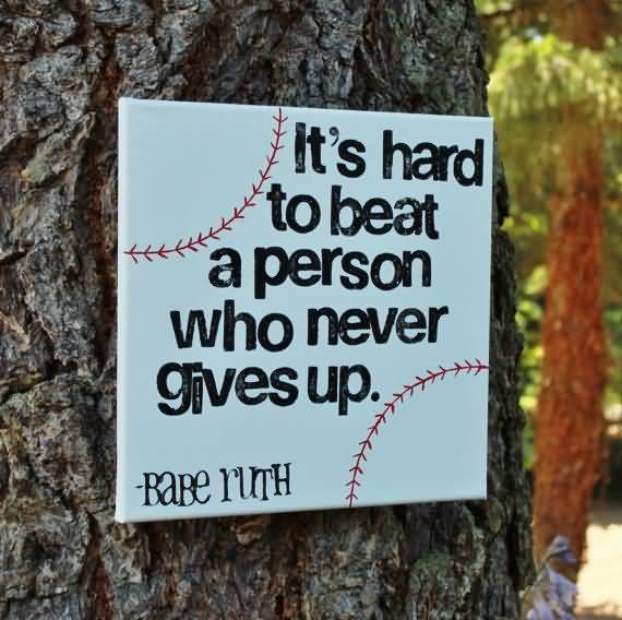 Its Hard To Beat A Person Who Never Gives Up Babe Ruth