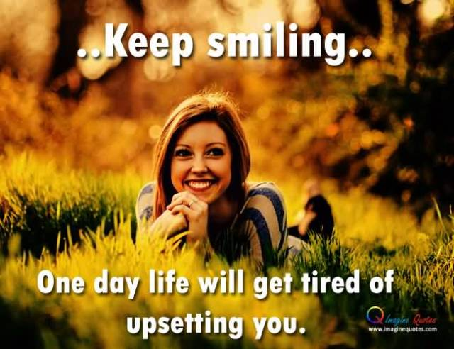 Keep Smiling One Day Life Will Get Tired Of Upsetting You