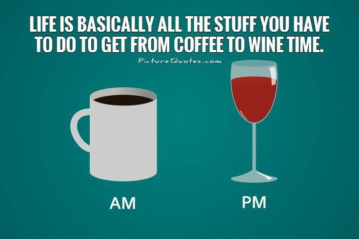 Life Is Basically All The Stuff You Have To Do To Get From Coffee To Wine Tiem