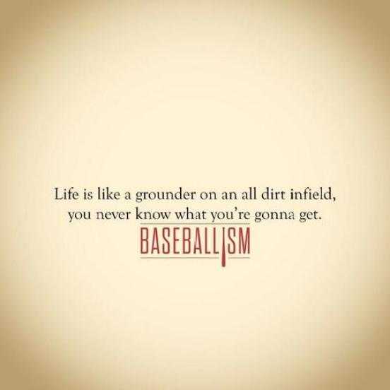 Life Is Like A Grounder On An All Dirt Infield You Never Know What Youre Gonna Get Baseballism
