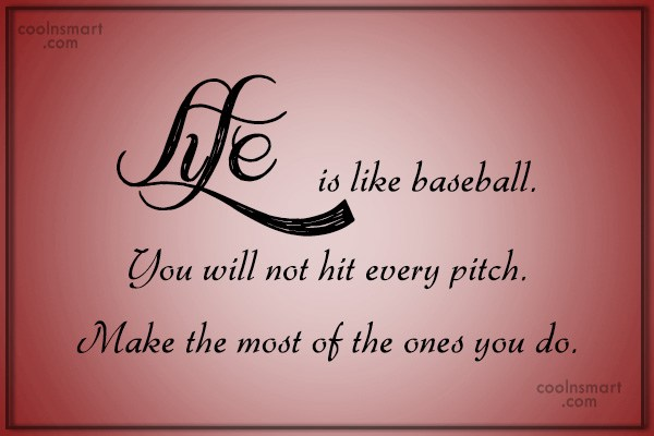 life is like baseball you will not hit every pitch make the most of the ones you do.