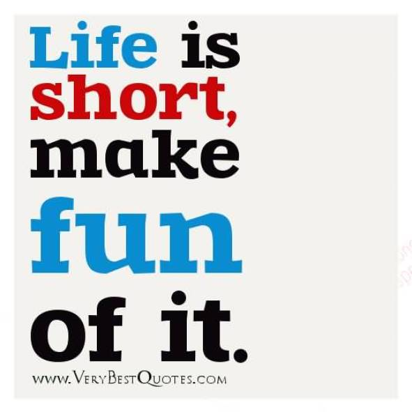 Life Is Short Make Fun Of It