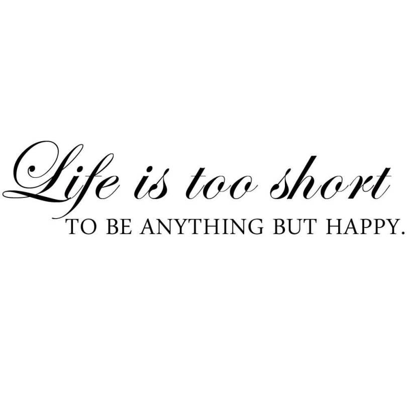 Life Is To Short To Be Anything But Happy