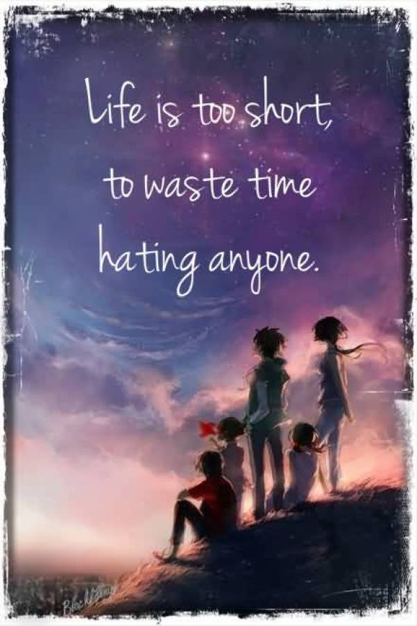 Life Is To Short To Waste Time Hating Anyone