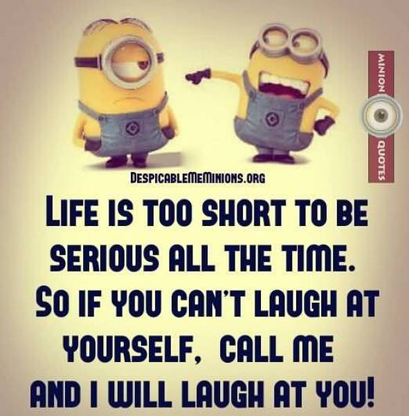 Life Is Too Short To Be Serious All The Time So If You Cant Laugh At Yourself Call Me And I Will Laugh At You