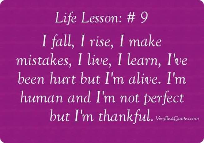 Life Lesson 9 I Fall I Rise I Make Mistakes I Live I Learn I Ve Been Hurt But Im Alive Im Human And Im Not Perfect But Im Thankful