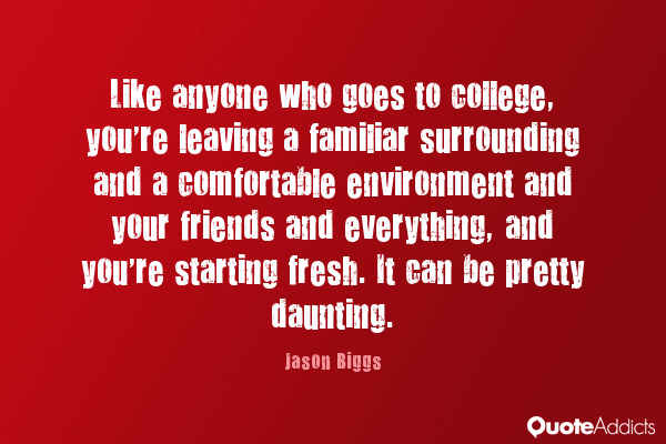 like anyone who goes to college, you're leaving a familiar surrounding and a comfortable environment and your friends and everything, and you're starting fresh. it can be pretty daunting.