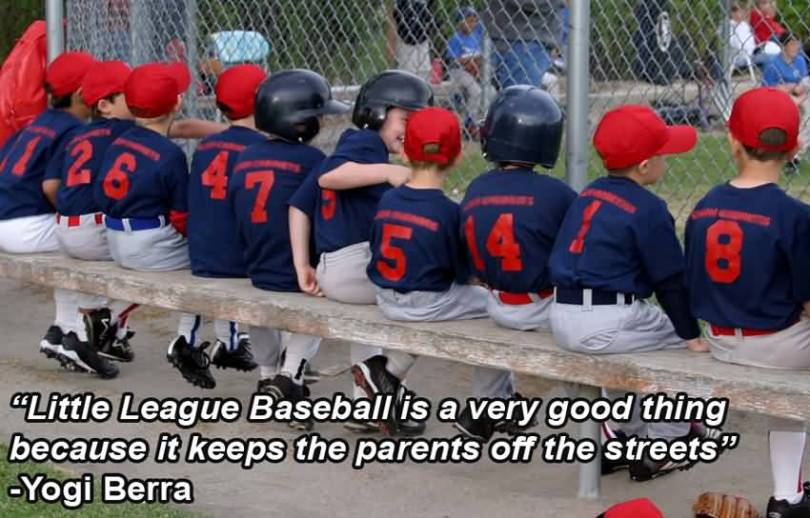 little league baseball is a very good thing beacuse it keeps the parents off the streets. yogi berra