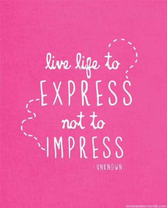 Live Life To Express Not To Impress Unknown