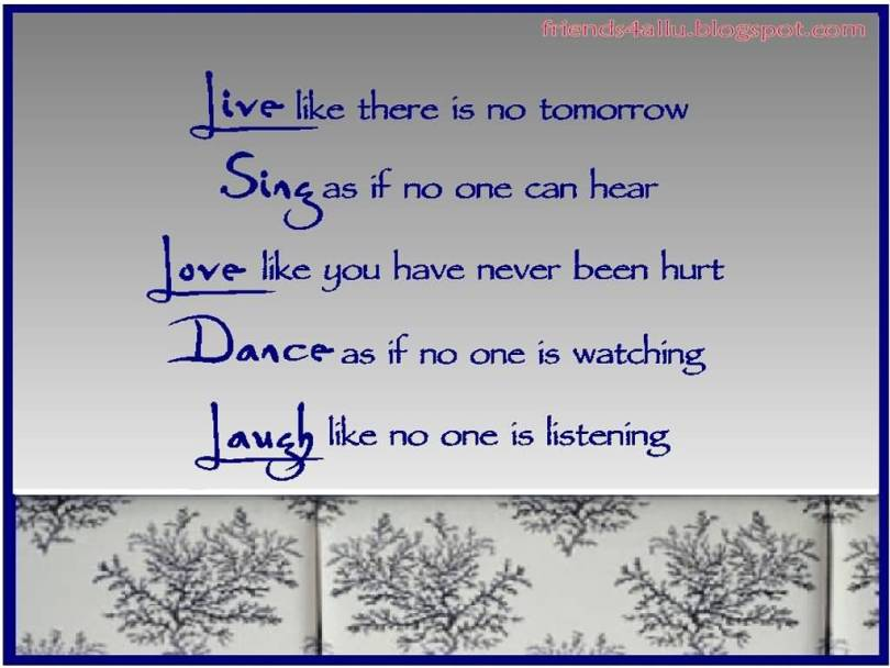 Live Like There Is No Tomorrow Sing As If No One Can Hear Love Like You Have Never Been Hurt Dance As If No One Is Watching Lauch Like No One Is Listening