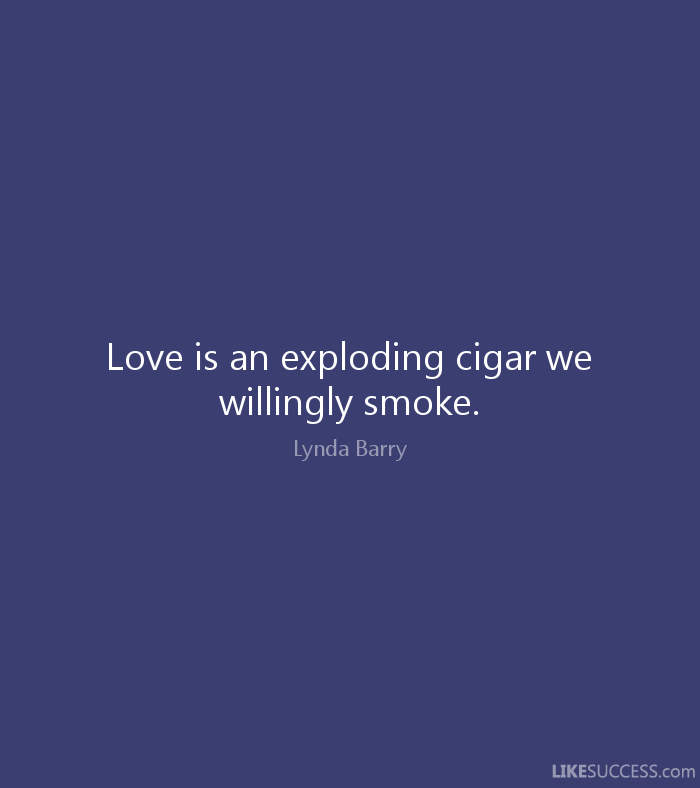 Love Is An Exploding Cigar We Willingly Smoke