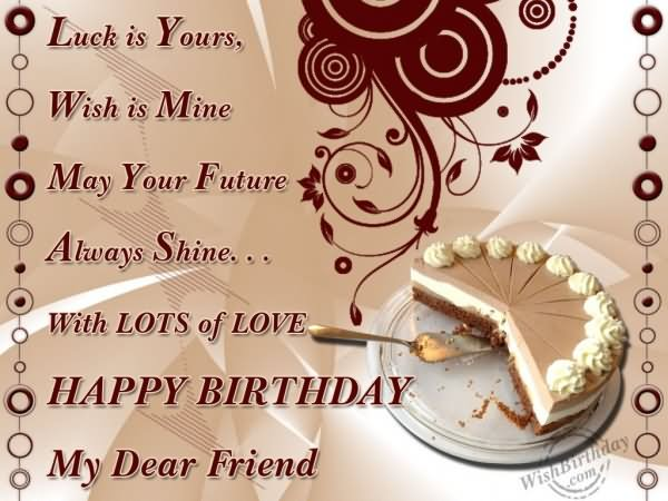 Luck Is Yours Wish Is Mine May Your Future Always Shine With Lots Of Love Happy Birthday My Dear Friend