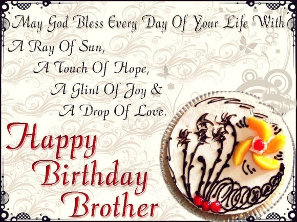 may god bless every day of your life with a ray of sun, a touch of hope. a glint of joy and a drop of love. happy birthday birthday brother