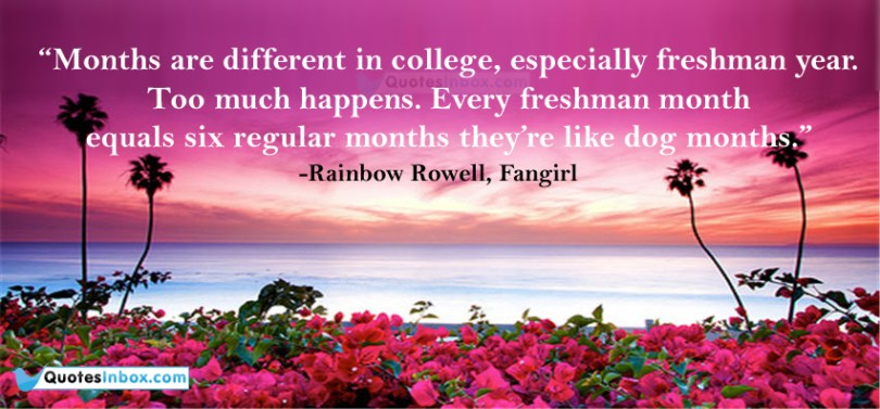 months are different in college especially freshman year too much freshman month equals six regular months they're like dog months (rainbow rowell fangir)