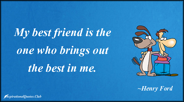 my best friend is the one who brings out the best in me. (henry ford)