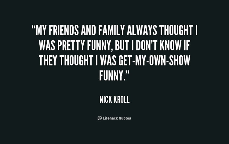 my friends and family always thoght was pretty funny but in don't know if they thought i was get my own show funny (nich kroll)