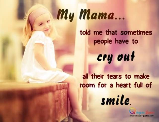 My Mama Told Me That Sometimes People Have To Cry Out All Their Tears To Make Room For A Heart Full Of Smile