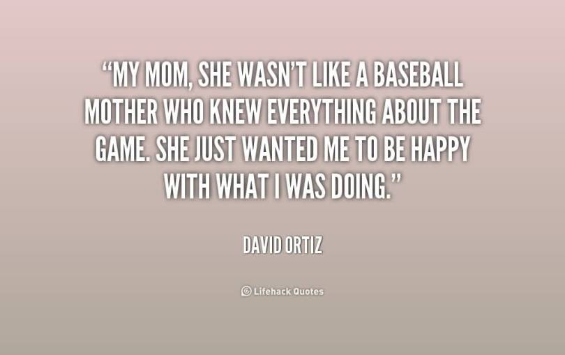 My Mom She Wasnt Like A Baseball Mother Who Knew Everyhing About The Game She Just Wanted Me To Be Happy With What I Was Doning David Ortiz