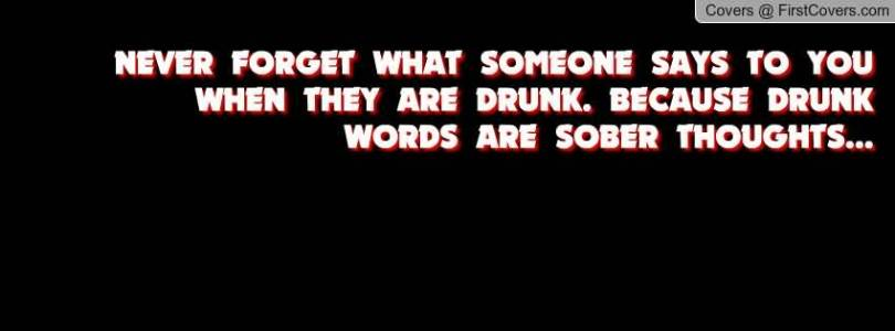 Never Forget What Someone Says To You When They Are Drunk Because Drunk Words Are Sober Thoughts