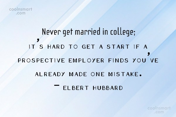 never get married in college; it s hard to get a start if a prospective employer finds you ve already made one mistake. elbert hubbard