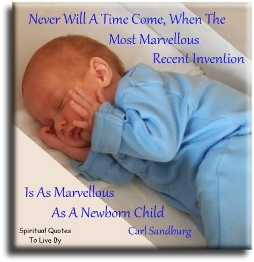 Never Will A Time Come When The Most Marvelous Recent Invention Is As Marvellous As A Newborn Child Carl Dandburg