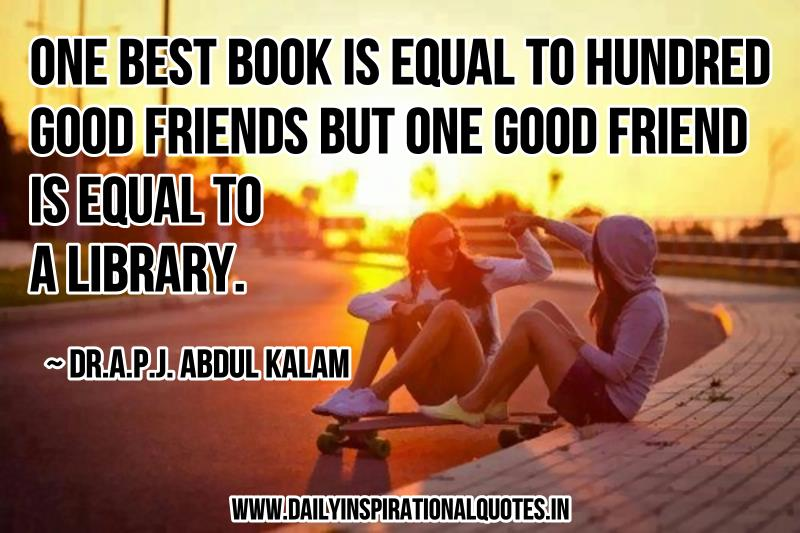 one best book is equal to hundred good friends but one good friend is equal to library (dr.a.p.j.abdul kalam)